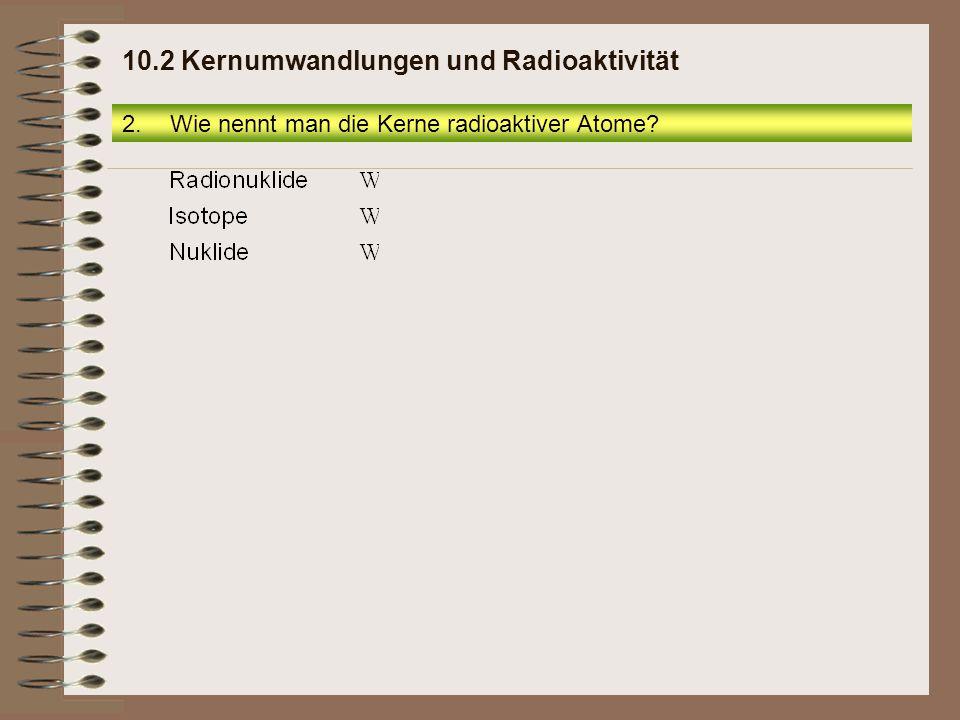 2.Wie nennt man die Kerne radioaktiver Atome? 10.2 Kernumwandlungen und Radioaktivität