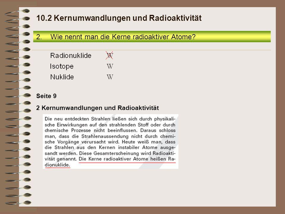 2 Kernumwandlungen und Radioaktivität Seite 9 2.Wie nennt man die Kerne radioaktiver Atome? 10.2 Kernumwandlungen und Radioaktivität