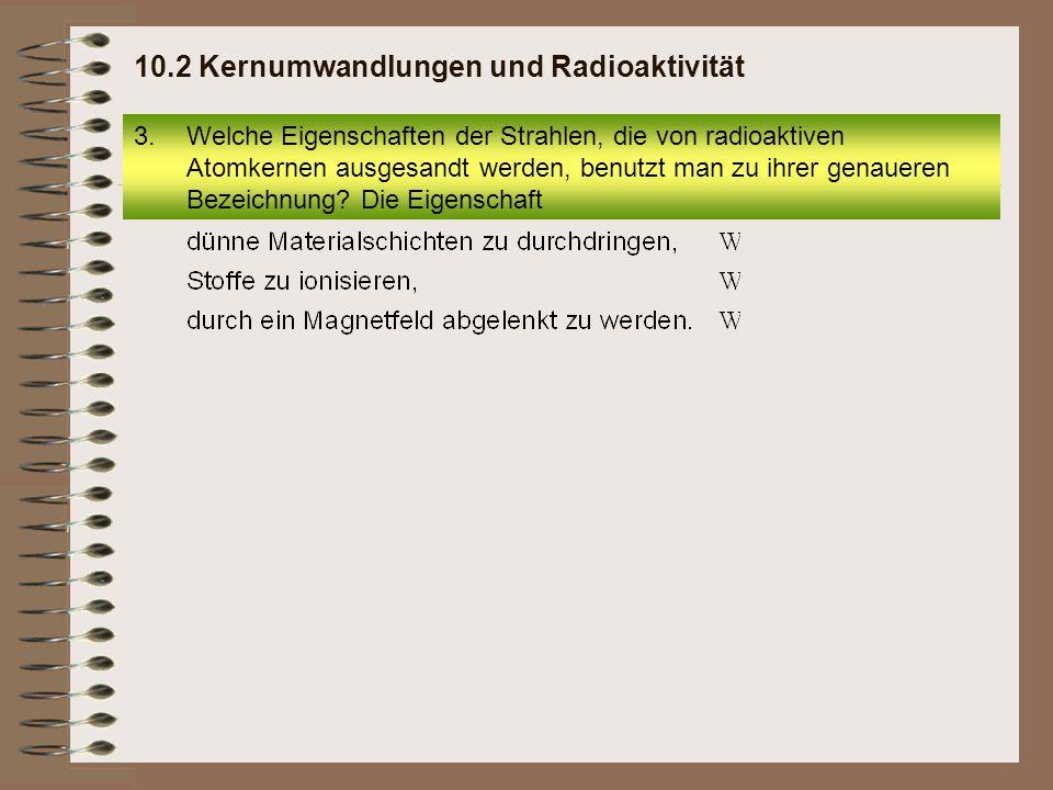 3.Welche Eigenschaften der Strahlen, die von radioaktiven Atomkernen ausgesandt werden, benutzt man zu ihrer genaueren Bezeichnung? Die Eigenschaft 10