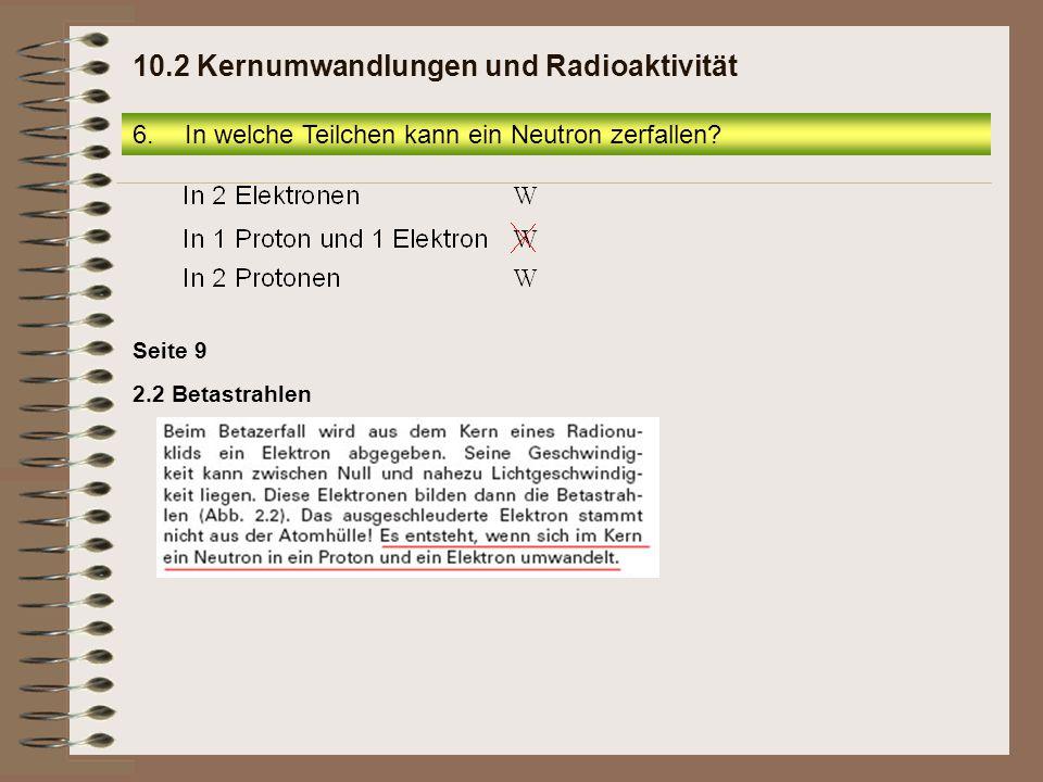 Seite 9 2.2 Betastrahlen 6.In welche Teilchen kann ein Neutron zerfallen? 10.2 Kernumwandlungen und Radioaktivität