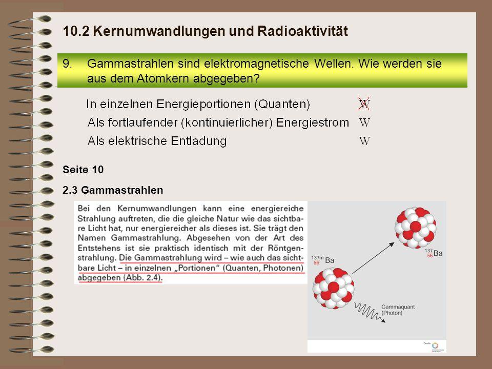 Seite 10 2.3 Gammastrahlen 9.Gammastrahlen sind elektromagnetische Wellen. Wie werden sie aus dem Atomkern abgegeben? 10.2 Kernumwandlungen und Radioa