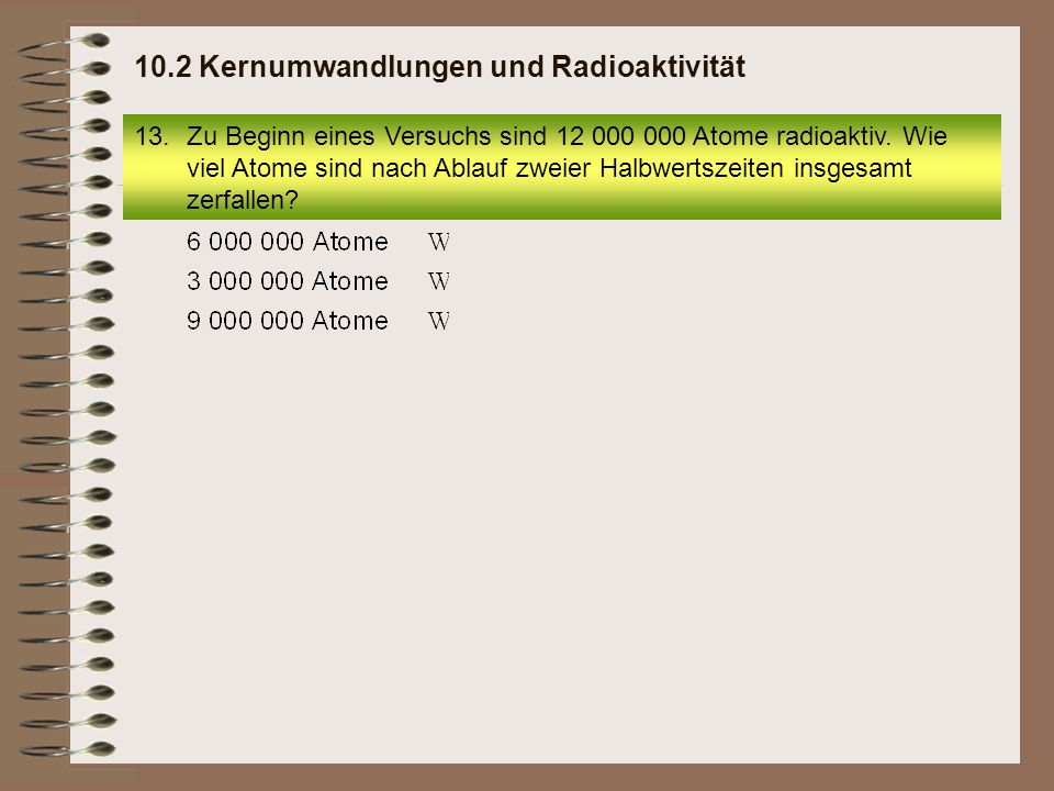 13.Zu Beginn eines Versuchs sind 12 000 000 Atome radioaktiv. Wie viel Atome sind nach Ablauf zweier Halbwertszeiten insgesamt zerfallen? 10.2 Kernumw