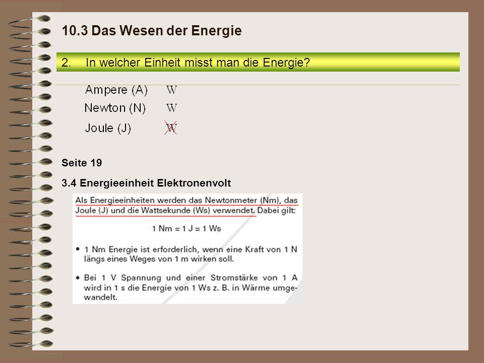 3.4 Energieeinheit Elektronenvolt Seite 19 2.In welcher Einheit misst man die Energie? 10.3 Das Wesen der Energie