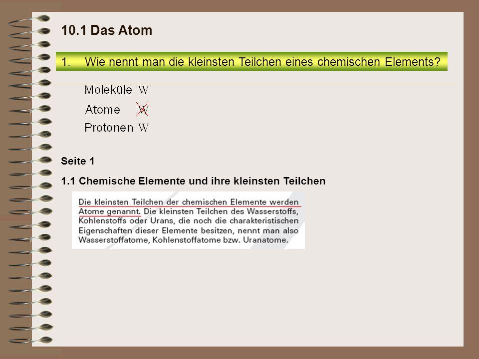 1.1 Chemische Elemente und ihre kleinsten Teilchen Seite 1 1.Wie nennt man die kleinsten Teilchen eines chemischen Elements? 10.1 Das Atom