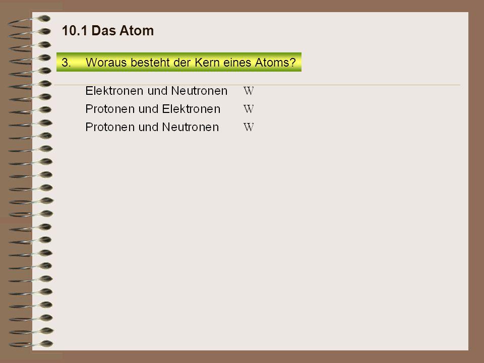 3.Woraus besteht der Kern eines Atoms? 10.1 Das Atom