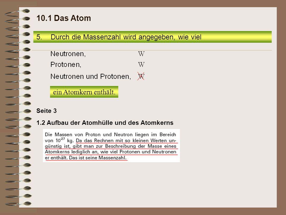 1.2 Aufbau der Atomhülle und des Atomkerns Seite 3 5.Durch die Massenzahl wird angegeben, wie viel 10.1 Das Atom ein Atomkern enthält.