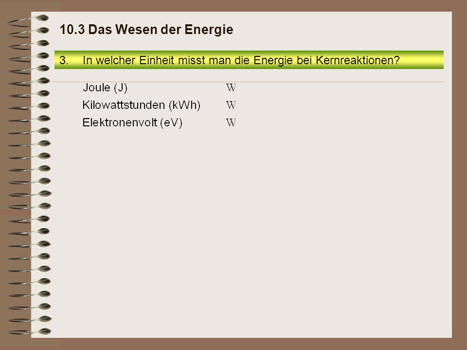 3.In welcher Einheit misst man die Energie bei Kernreaktionen? 10.3 Das Wesen der Energie