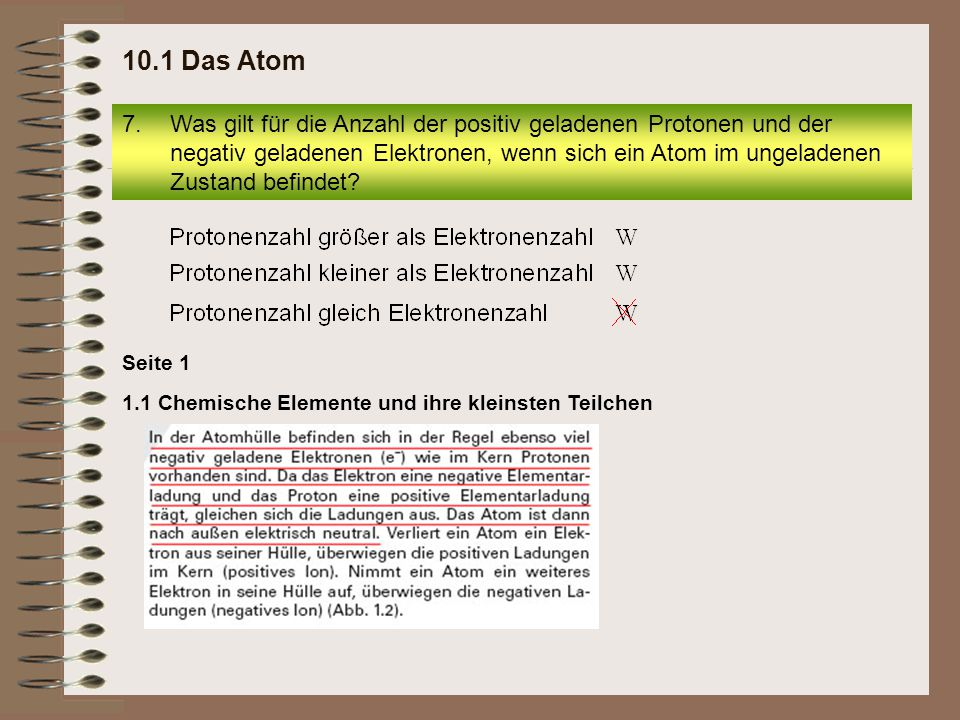 7.Was gilt für die Anzahl der positiv geladenen Protonen und der negativ geladenen Elektronen, wenn sich ein Atom im ungeladenen Zustand befindet? 10.