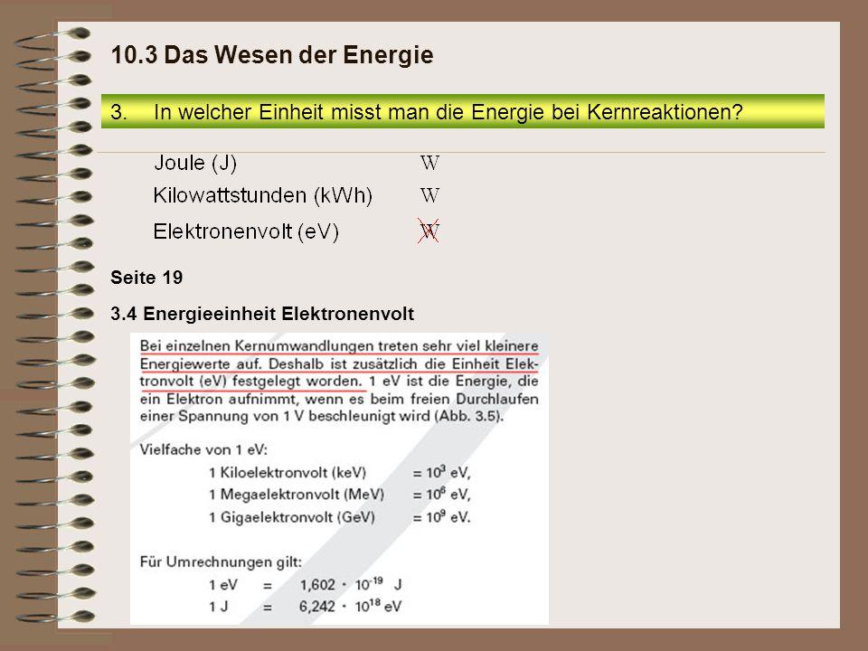 3.4 Energieeinheit Elektronenvolt Seite 19 3.In welcher Einheit misst man die Energie bei Kernreaktionen? 10.3 Das Wesen der Energie