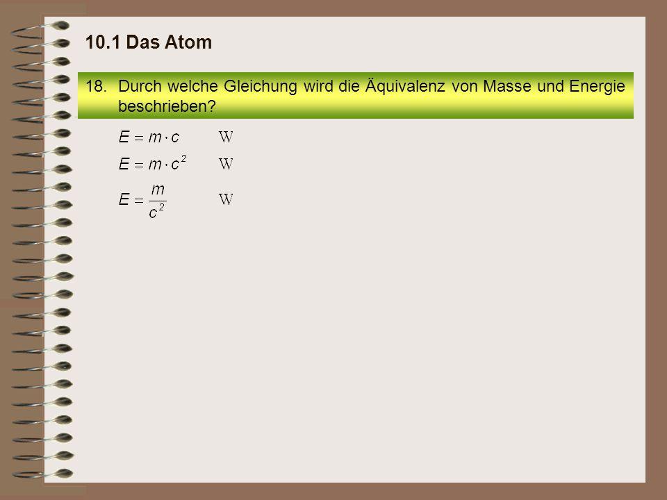 18.Durch welche Gleichung wird die Äquivalenz von Masse und Energie beschrieben? 10.1 Das Atom