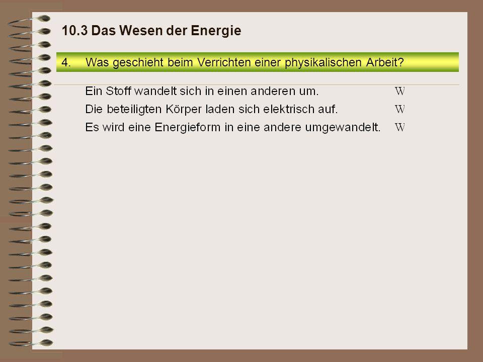 4.Was geschieht beim Verrichten einer physikalischen Arbeit? 10.3 Das Wesen der Energie