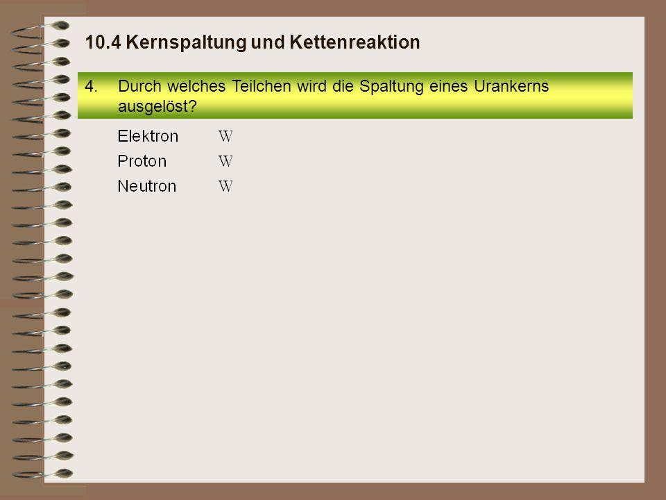 4.Durch welches Teilchen wird die Spaltung eines Urankerns ausgelöst? 10.4 Kernspaltung und Kettenreaktion
