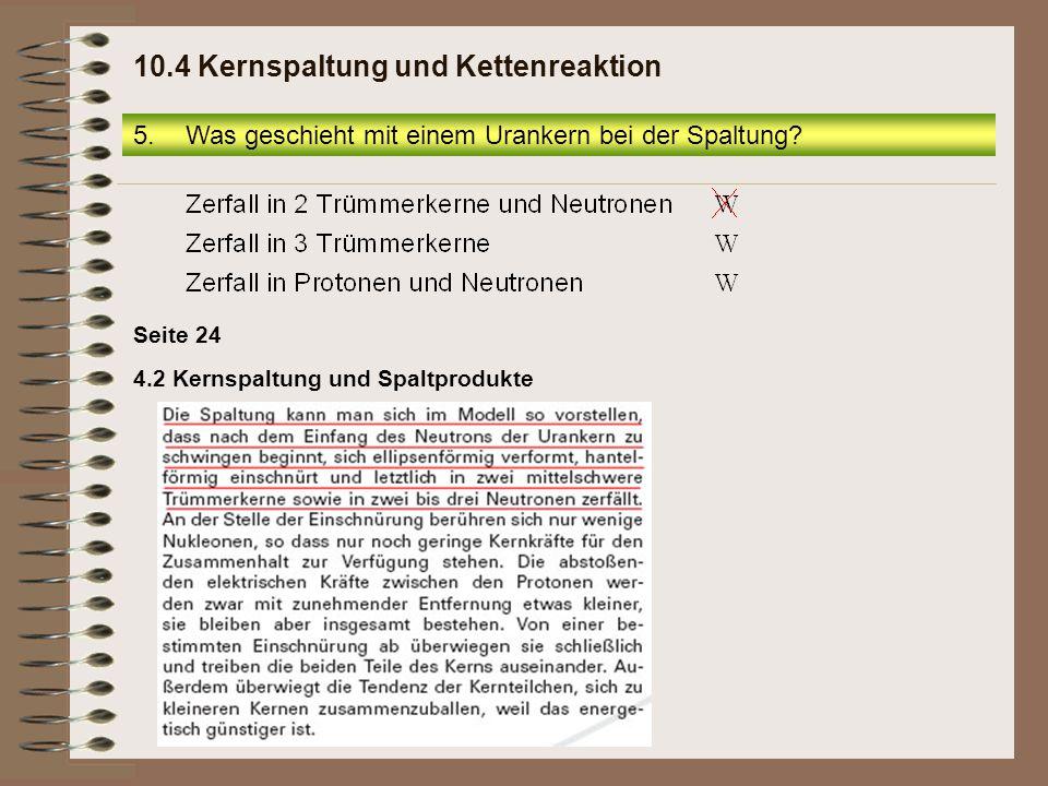 5.Was geschieht mit einem Urankern bei der Spaltung? 10.4 Kernspaltung und Kettenreaktion Seite 24 4.2 Kernspaltung und Spaltprodukte