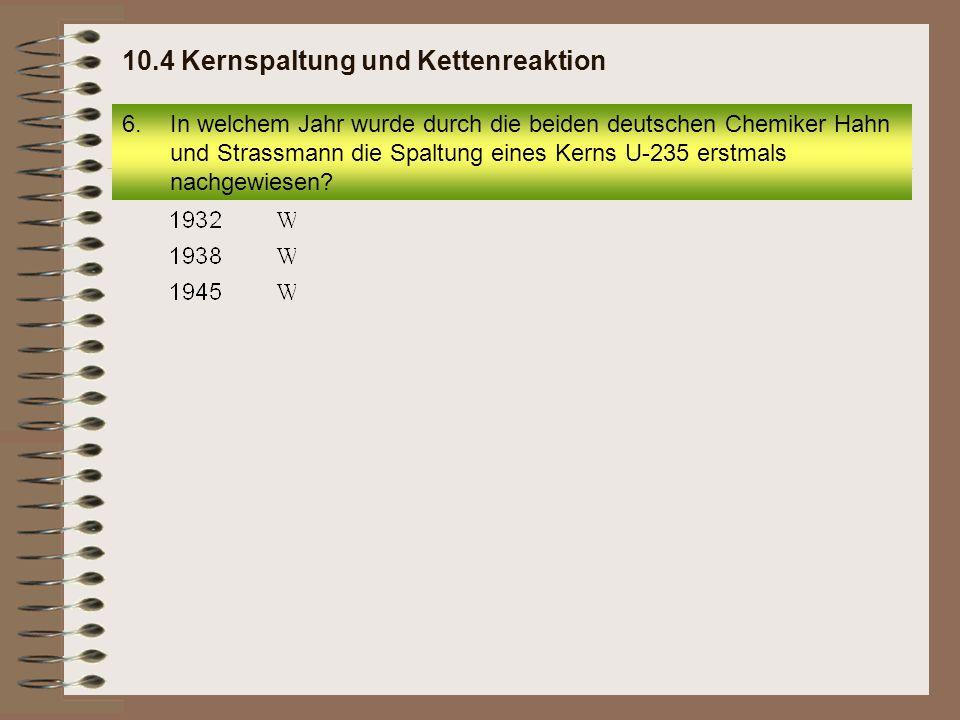 6.In welchem Jahr wurde durch die beiden deutschen Chemiker Hahn und Strassmann die Spaltung eines Kerns U-235 erstmals nachgewiesen? 10.4 Kernspaltun