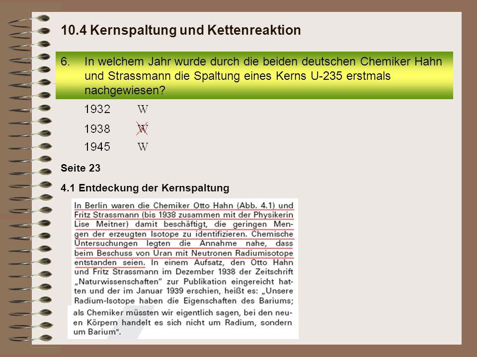 Seite 23 4.1 Entdeckung der Kernspaltung 6.In welchem Jahr wurde durch die beiden deutschen Chemiker Hahn und Strassmann die Spaltung eines Kerns U-23