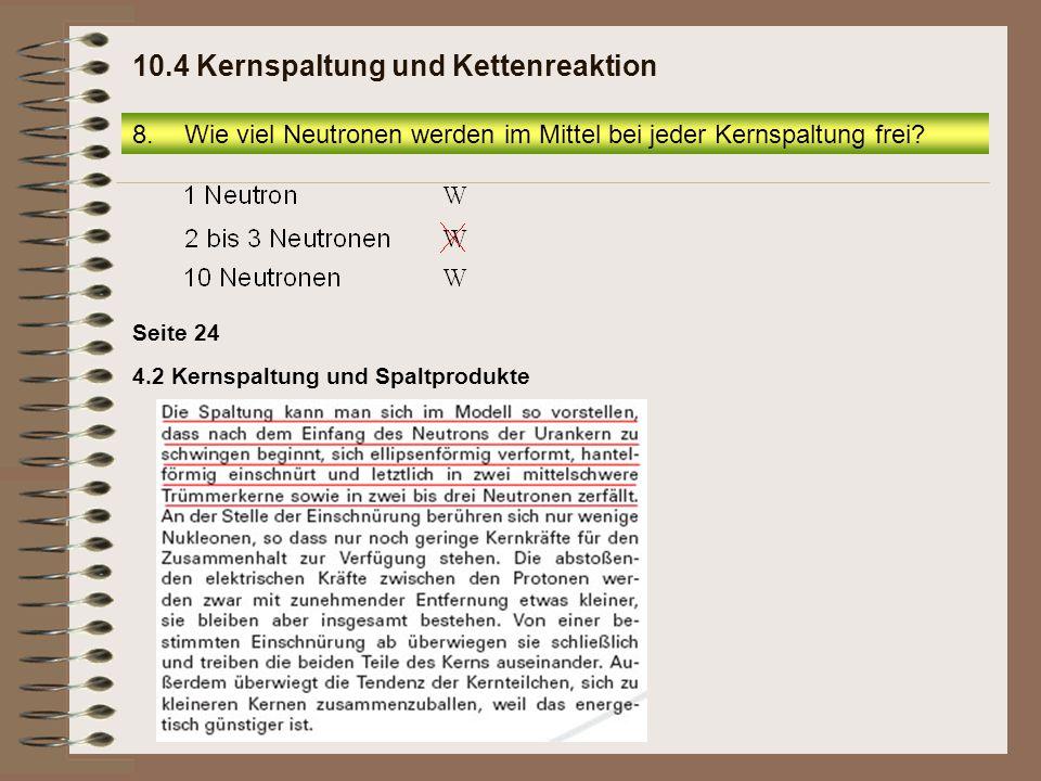 8.Wie viel Neutronen werden im Mittel bei jeder Kernspaltung frei? 10.4 Kernspaltung und Kettenreaktion Seite 24 4.2 Kernspaltung und Spaltprodukte
