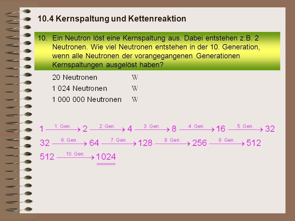 10.Ein Neutron löst eine Kernspaltung aus. Dabei entstehen z.B. 2 Neutronen. Wie viel Neutronen entstehen in der 10. Generation, wenn alle Neutronen d