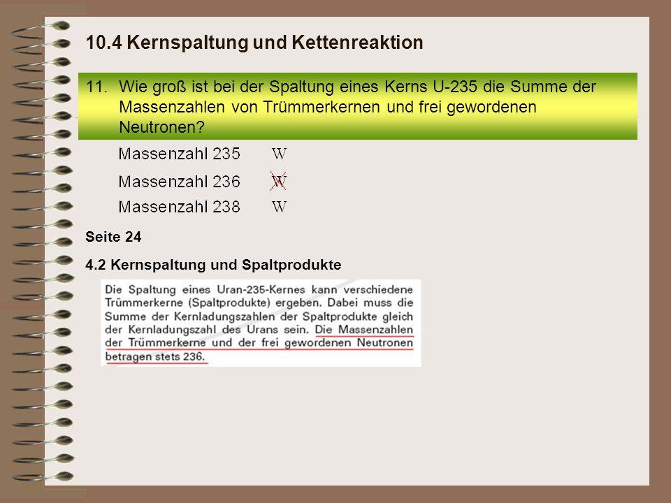 4.2 Kernspaltung und Spaltprodukte Seite 24 11.Wie groß ist bei der Spaltung eines Kerns U-235 die Summe der Massenzahlen von Trümmerkernen und frei g