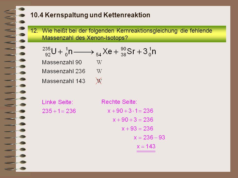 12.Wie heißt bei der folgenden Kernreaktionsgleichung die fehlende Massenzahl des Xenon-Isotops? 10.4 Kernspaltung und Kettenreaktion