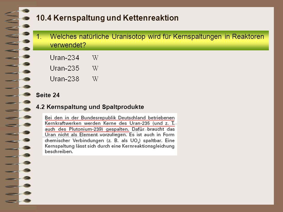 4.2 Kernspaltung und Spaltprodukte Seite 24 1.Welches natürliche Uranisotop wird für Kernspaltungen in Reaktoren verwendet? 10.4 Kernspaltung und Kett