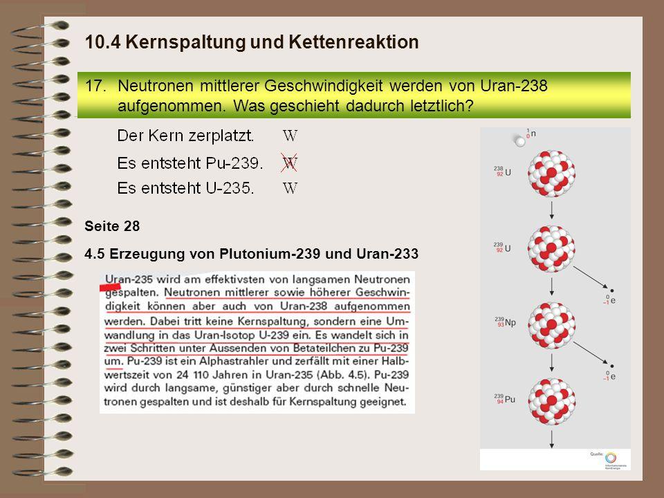 4.5 Erzeugung von Plutonium-239 und Uran-233 Seite 28 17.Neutronen mittlerer Geschwindigkeit werden von Uran-238 aufgenommen. Was geschieht dadurch le