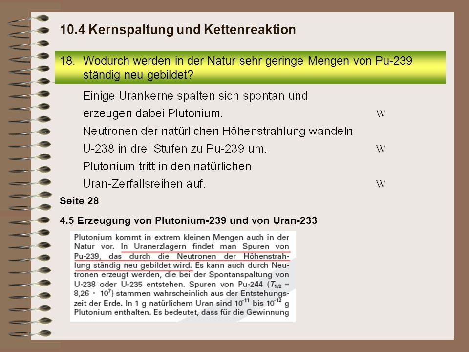 4.5 Erzeugung von Plutonium-239 und von Uran-233 Seite 28 18.Wodurch werden in der Natur sehr geringe Mengen von Pu-239 ständig neu gebildet? 10.4 Ker