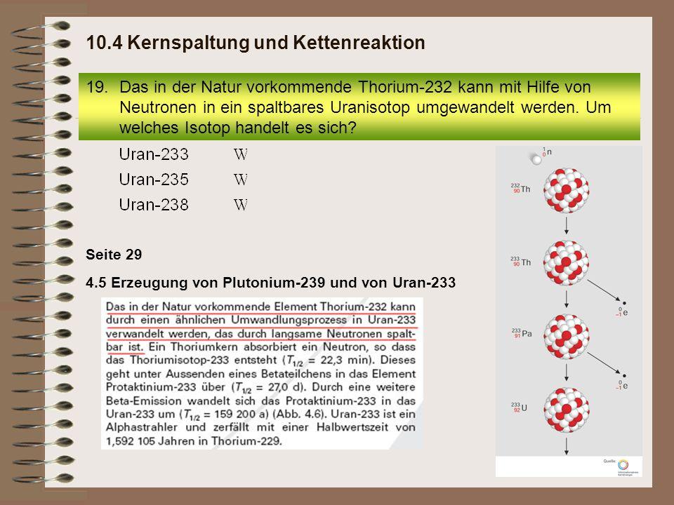 4.5 Erzeugung von Plutonium-239 und von Uran-233 Seite 29 19.Das in der Natur vorkommende Thorium-232 kann mit Hilfe von Neutronen in ein spaltbares U