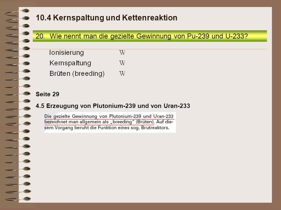 20.Wie nennt man die gezielte Gewinnung von Pu-239 und U-233? 10.4 Kernspaltung und Kettenreaktion 4.5 Erzeugung von Plutonium-239 und von Uran-233 Se