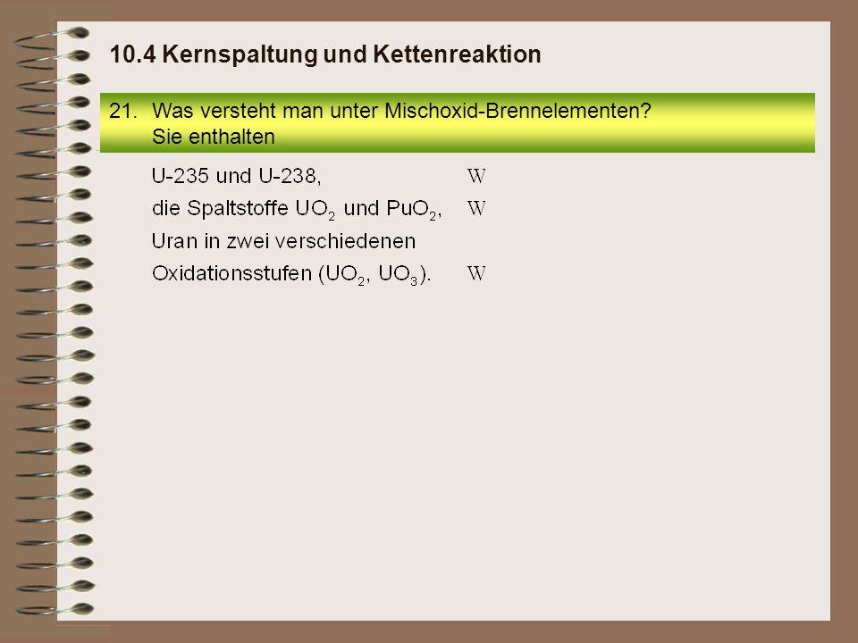 21.Was versteht man unter Mischoxid-Brennelementen? Sie enthalten 10.4 Kernspaltung und Kettenreaktion