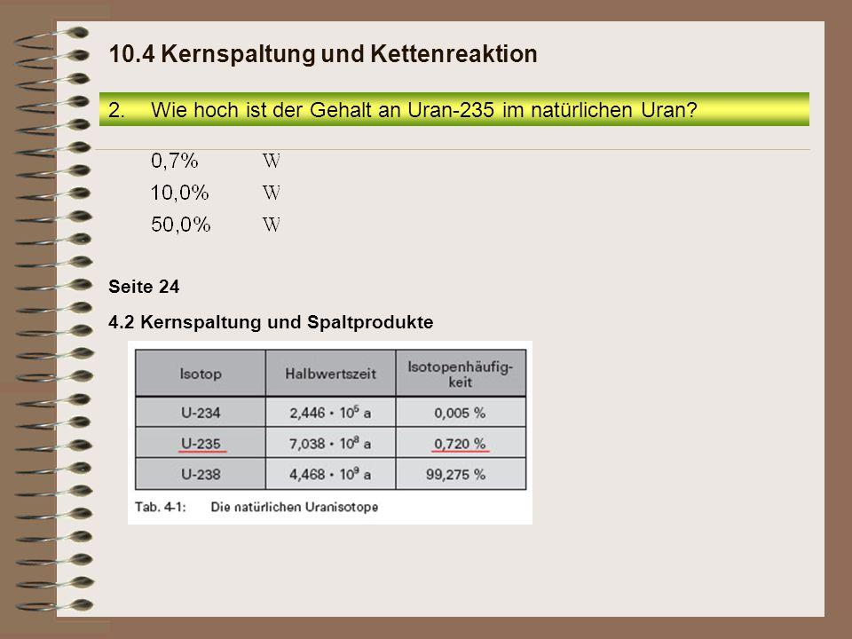 2.Wie hoch ist der Gehalt an Uran-235 im natürlichen Uran? 10.4 Kernspaltung und Kettenreaktion 4.2 Kernspaltung und Spaltprodukte Seite 24