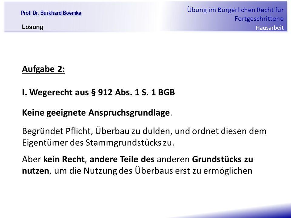 """Prof. Dr. Burkhard Boemke Übung im Bürgerlichen Recht für Fortgeschrittene Hausarbeit """"Verfall einer Familie"""" Aufgabe 2: I. Wegerecht aus § 912 Abs. 1"""