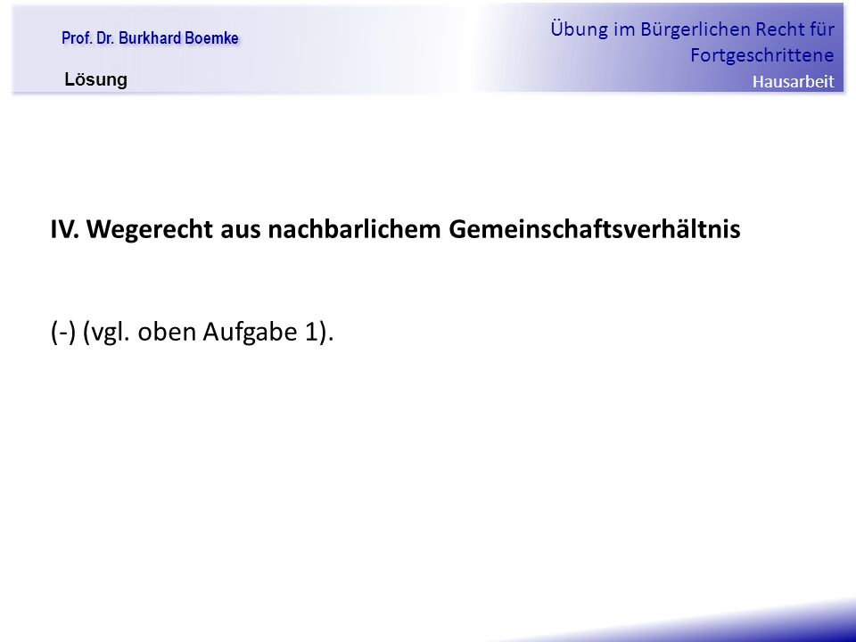 """Prof. Dr. Burkhard Boemke Übung im Bürgerlichen Recht für Fortgeschrittene Hausarbeit """"Verfall einer Familie"""" IV. Wegerecht aus nachbarlichem Gemeinsc"""