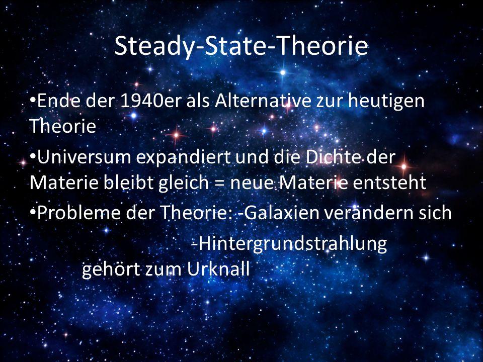 Steady-State-Theorie Ende der 1940er als Alternative zur heutigen Theorie Universum expandiert und die Dichte der Materie bleibt gleich = neue Materie