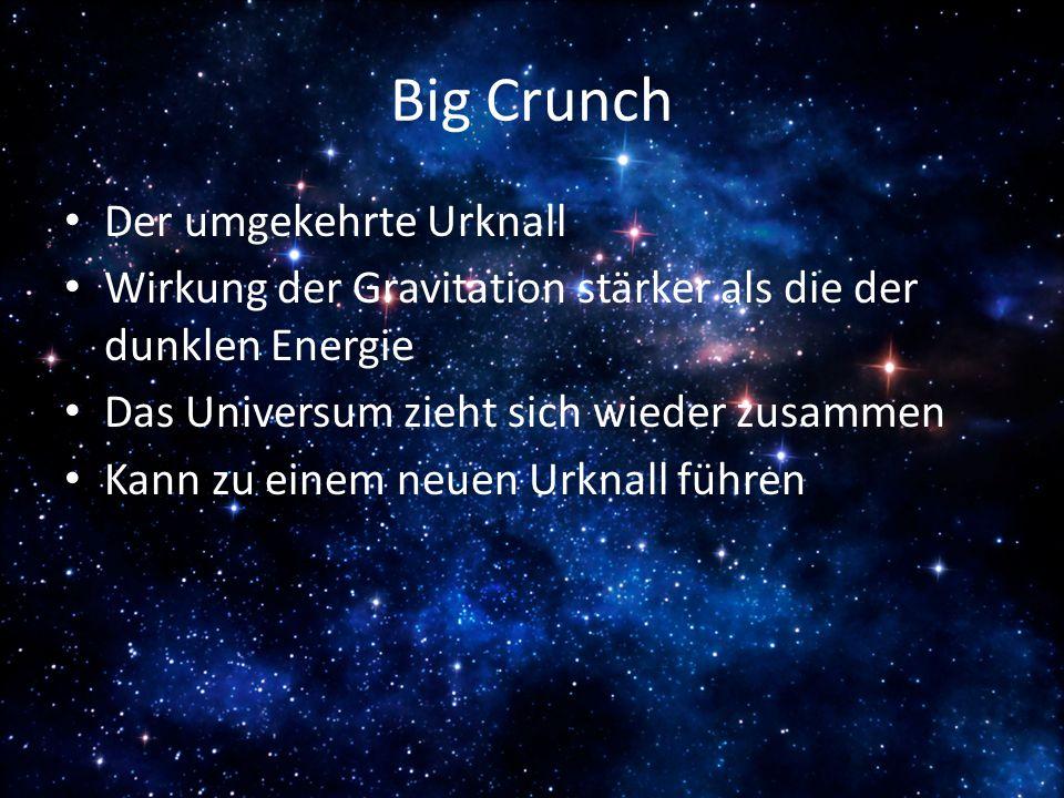 Big Crunch Der umgekehrte Urknall Wirkung der Gravitation stärker als die der dunklen Energie Das Universum zieht sich wieder zusammen Kann zu einem n