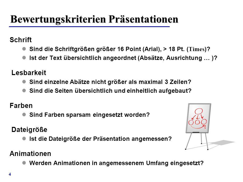 4 Bewertungskriterien Präsentationen Schrift Sind die Schriftgrößen größer 16 Point (Arial), > 18 Pt. ( Times )? Ist der Text übersichtlich angeordnet