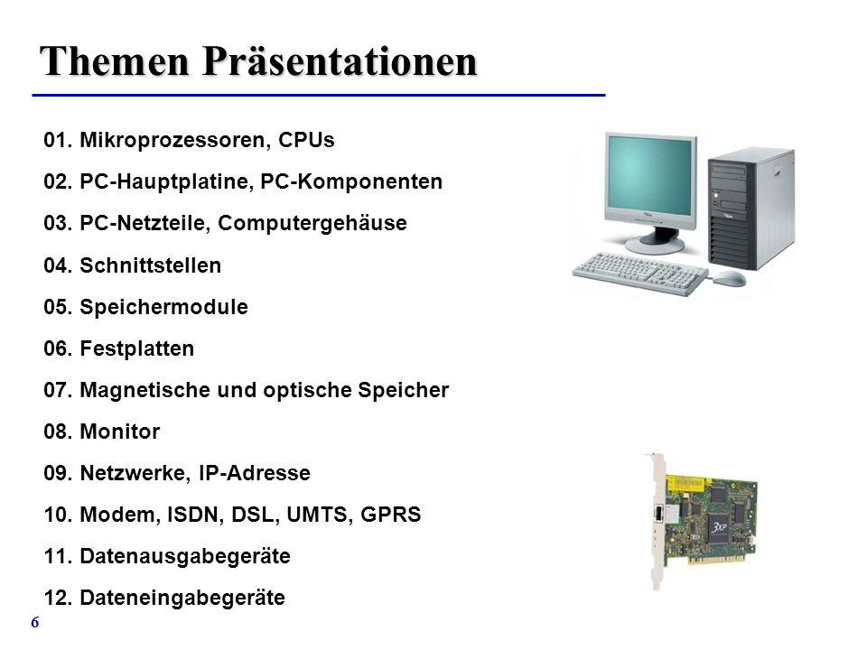 6 Themen Präsentationen 01. Mikroprozessoren, CPUs 02. PC-Hauptplatine, PC-Komponenten 03. PC-Netzteile, Computergehäuse 04. Schnittstellen 05. Speich