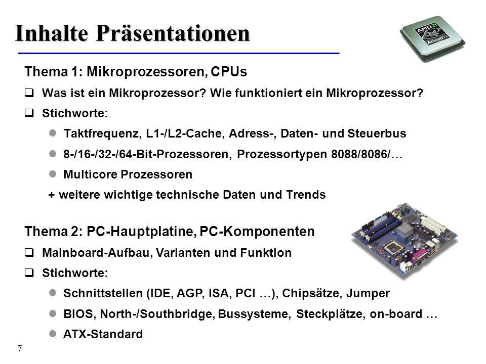 7 Inhalte Präsentationen Thema 1: Mikroprozessoren, CPUs  Was ist ein Mikroprozessor? Wie funktioniert ein Mikroprozessor?  Stichworte: Taktfrequenz