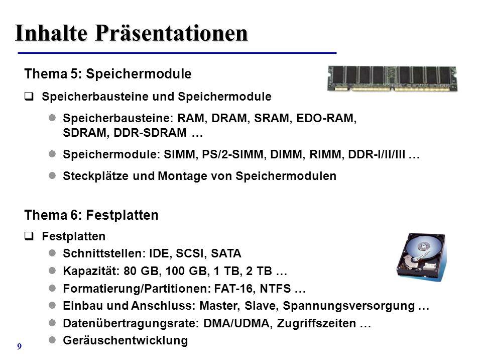 9 Thema 5: Speichermodule  Speicherbausteine und Speichermodule Speicherbausteine: RAM, DRAM, SRAM, EDO-RAM, SDRAM, DDR-SDRAM … Speichermodule: SIMM,