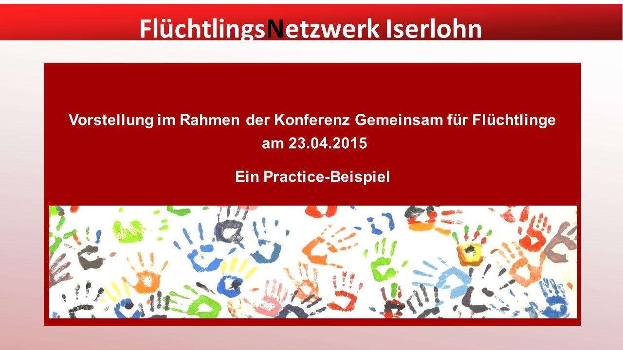 FlüchtlingsNetzwerk Iserlohn Vorstellung im Rahmen der Konferenz Gemeinsam für Flüchtlinge am 23.04.2015 Ein Practice-Beispiel