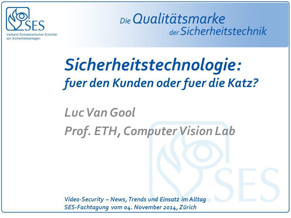 Video-Security – News, Trends und Einsatz im Alltag SES-Fachtagung vom 04. November 2014, Zürich Sicherheitstechnologie: fuer den Kunden oder fuer die