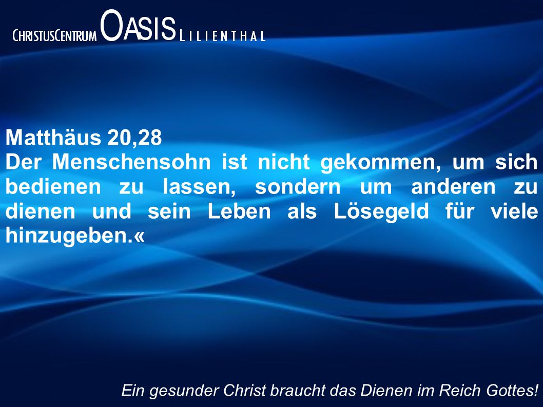 Matthäus 20,28 Der Menschensohn ist nicht gekommen, um sich bedienen zu lassen, sondern um anderen zu dienen und sein Leben als Lösegeld für viele hin