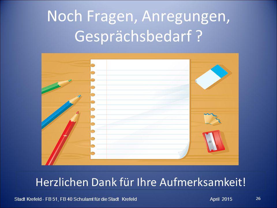Noch Fragen, Anregungen, Gesprächsbedarf ? 26 Stadt Krefeld - FB 51, FB 40 Schulamt für die Stadt Krefeld April 2015 Herzlichen Dank für Ihre Aufmerks