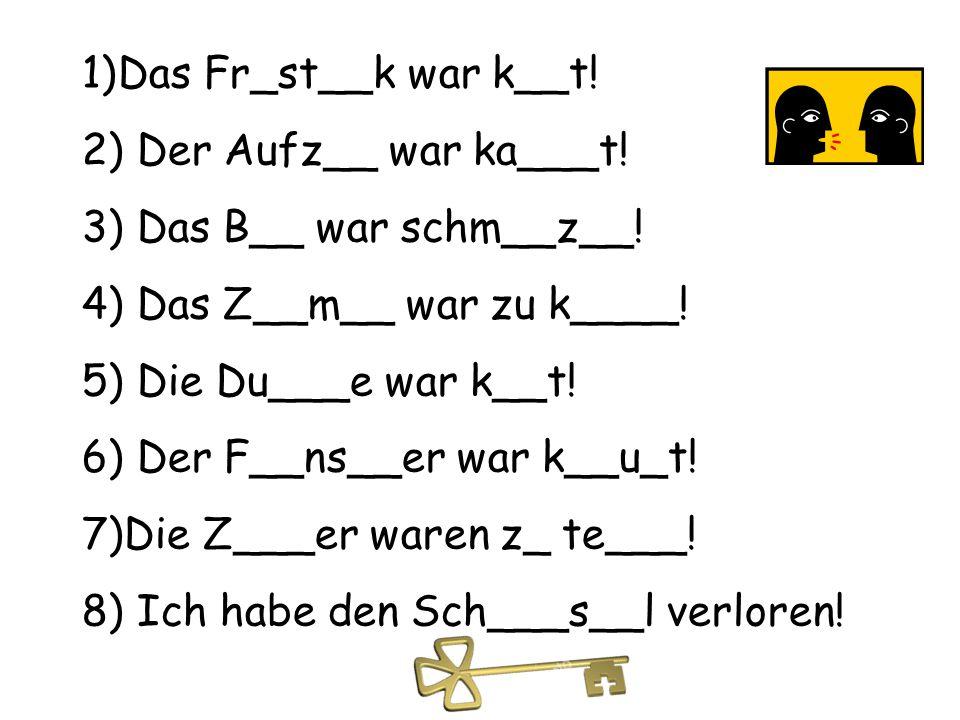 1)Das Fr_st__k war k__t! 2) Der Aufz__ war ka___t! 3) Das B__ war schm__z__! 4) Das Z__m__ war zu k____! 5) Die Du___e war k__t! 6) Der F__ns__er war
