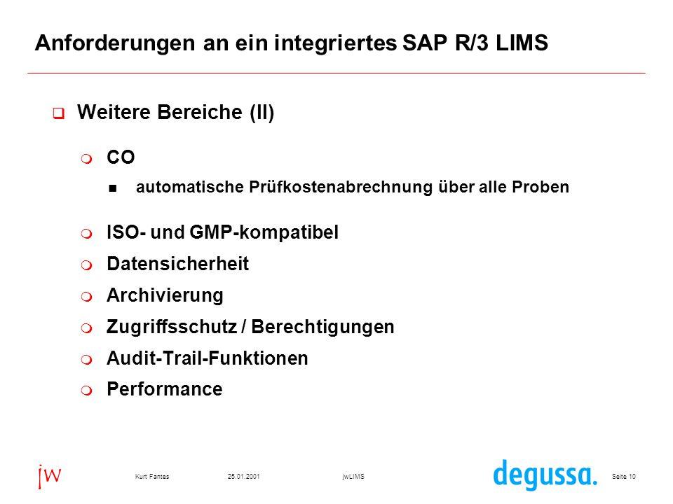 Seite 1025.01.2001Kurt FantesjwLIMS jw Anforderungen an ein integriertes SAP R/3 LIMS  Weitere Bereiche (II)  CO automatische Prüfkostenabrechnung über alle Proben  ISO- und GMP-kompatibel  Datensicherheit  Archivierung  Zugriffsschutz / Berechtigungen  Audit-Trail-Funktionen  Performance