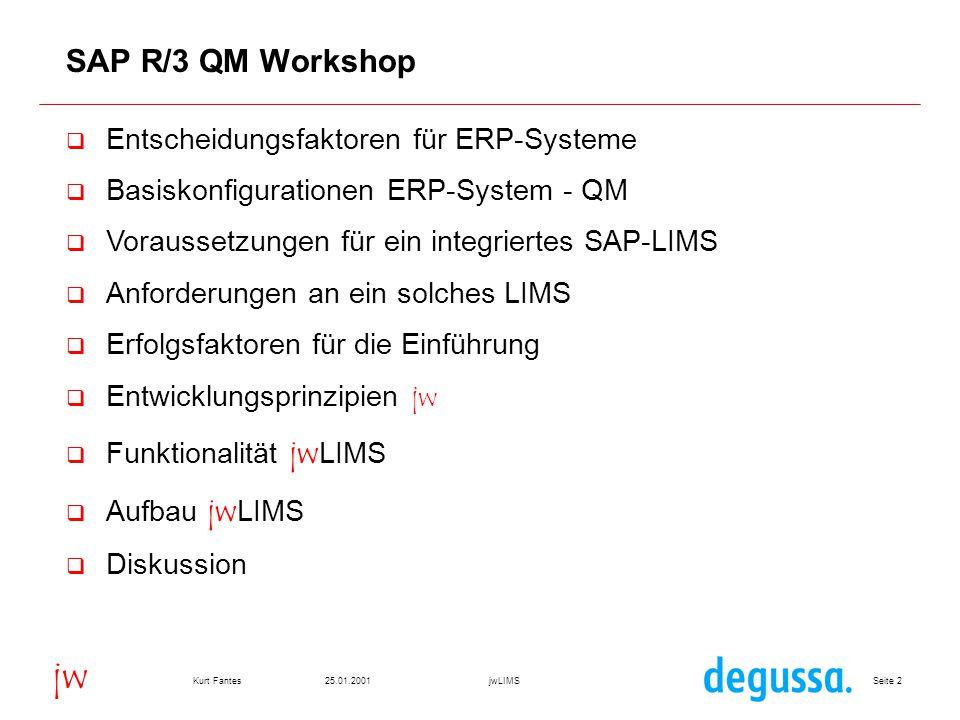 Seite 3325.01.2001Kurt FantesjwLIMS jw Vorteile des integrierten SAP-LIMS (II)  Keine zusätzliche Software  Keine zusätzliche Hardware  Individuelle Masken, aber Standard SAP Oberfläche  Individuelle Bedienung  Erweiterbarkeit