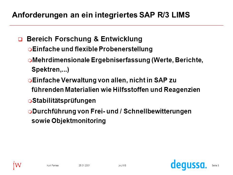 Seite 825.01.2001Kurt FantesjwLIMS jw Anforderungen an ein integriertes SAP R/3 LIMS  Bereich Forschung & Entwicklung  Einfache und flexible Probenerstellung  Mehrdimensionale Ergebniserfassung (Werte, Berichte, Spektren,...)  Einfache Verwaltung von allen, nicht in SAP zu führenden Materialien wie Hilfsstoffen und Reagenzien  Stabilitätsprüfungen  Durchführung von Frei- und / Schnellbewitterungen sowie Objektmonitoring