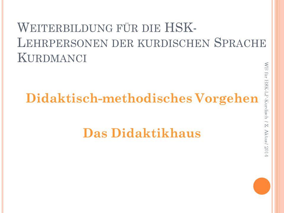 W EITERBILDUNG FÜR DIE HSK- L EHRPERSONEN DER KURDISCHEN S PRACHE K URDMANCI Didaktisch-methodisches Vorgehen Das Didaktikhaus WB für HSK-LP-Kurdisch