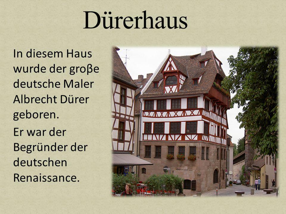 In diesem Haus wurde der groβe deutsche Maler Albrecht Dürer geboren. Er war der Begründer der deutschen Renaissance.