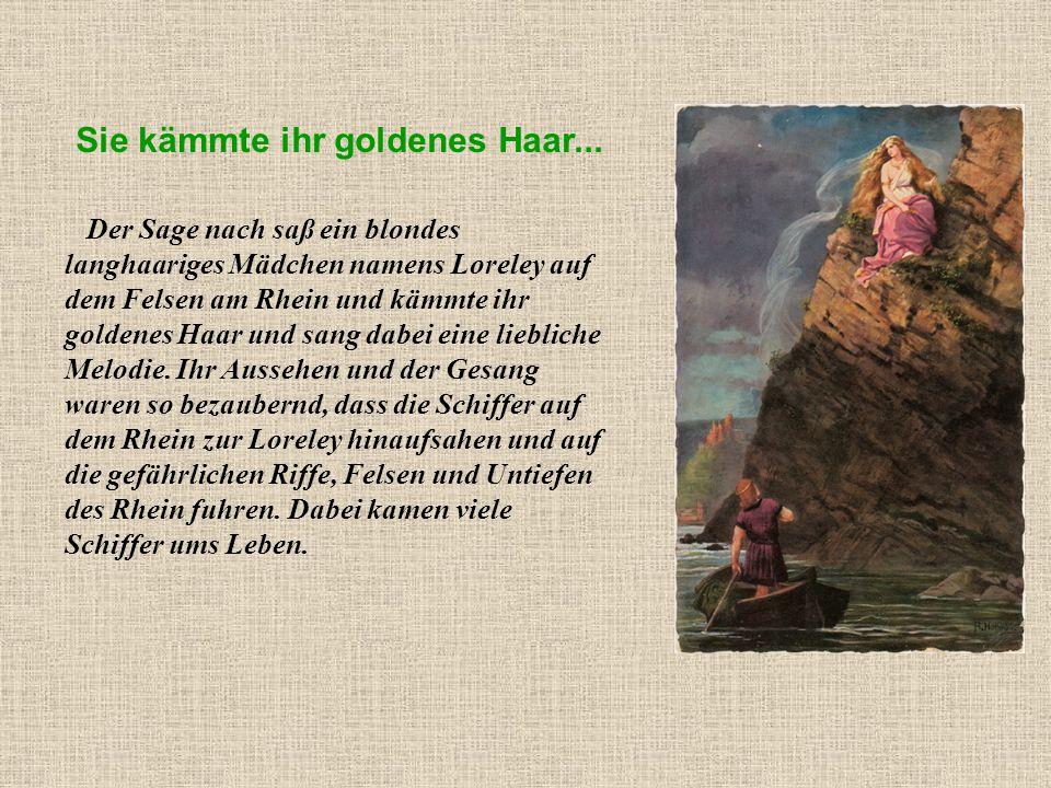 Sie kämmte ihr goldenes Haar... Der Sage nach saß ein blondes langhaariges Mädchen namens Loreley auf dem Felsen am Rhein und kämmte ihr goldenes Haar