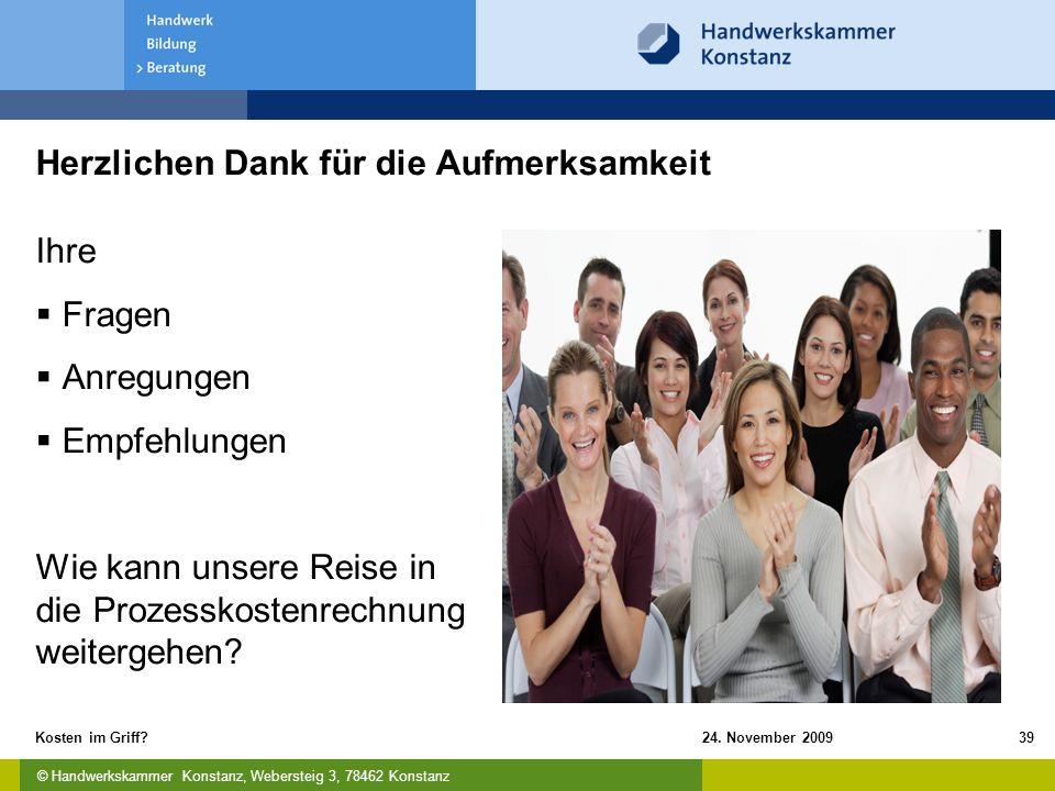 © Handwerkskammer Konstanz, Webersteig 3, 78462 Konstanz 24. November 2009Kosten im Griff?39 Herzlichen Dank für die Aufmerksamkeit Ihre  Fragen  An